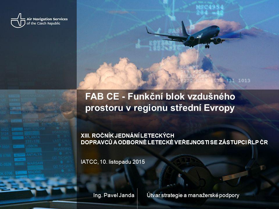 Ing. Pavel Janda FAB CE - Funkční blok vzdušného prostoru v regionu střední Evropy 1 Útvar strategie a manažerské podpory XIII. ROČNÍK JEDNÁNÍ LETECKÝ