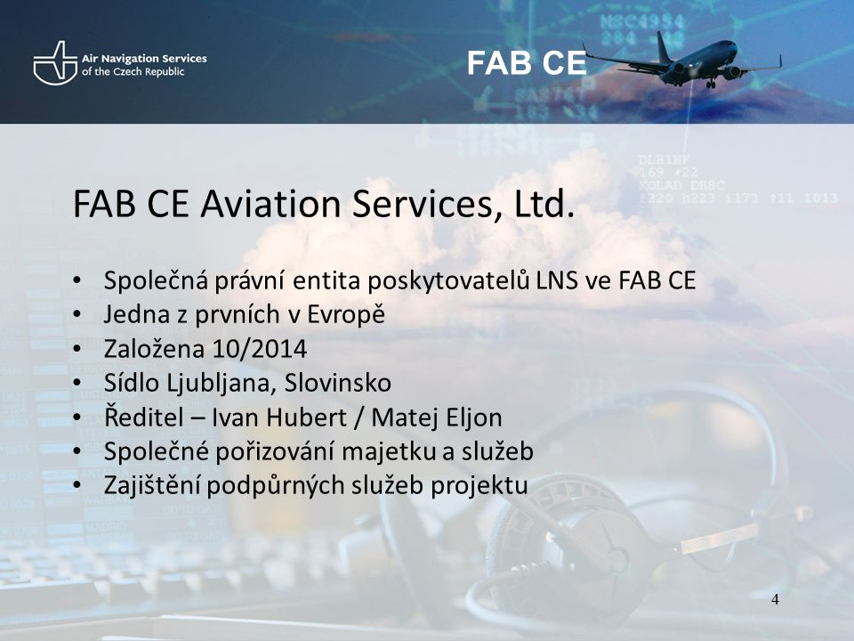 FAB CE Strategie a priority FAB CE 5/2015 - jednání ve Vídni - společný názor Prioritizace aktivit - důraz na SAF, OPS, PERF a TEC Hlavní prvky strategie Enhance & harmonize safety management in FAB CE Free Route Airspace EU Targets as minimum performace in FAB CE / Prepare for RP3 and beyond Provide reliable and cost efficient CNS infrastructure Inter-FAB coordination and cooperation Promote social dialogue and communication with stakeholders Run FAB CE legal entity 5