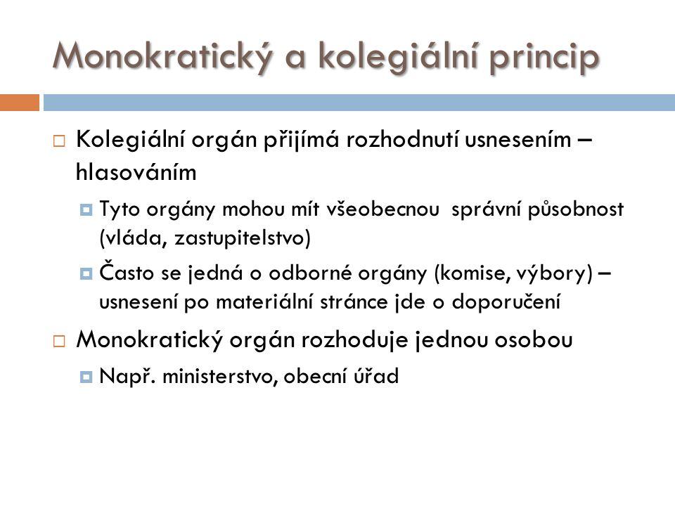 Monokratický a kolegiální princip  Kolegiální orgán přijímá rozhodnutí usnesením – hlasováním  Tyto orgány mohou mít všeobecnou správní působnost (vláda, zastupitelstvo)  Často se jedná o odborné orgány (komise, výbory) – usnesení po materiální stránce jde o doporučení  Monokratický orgán rozhoduje jednou osobou  Např.