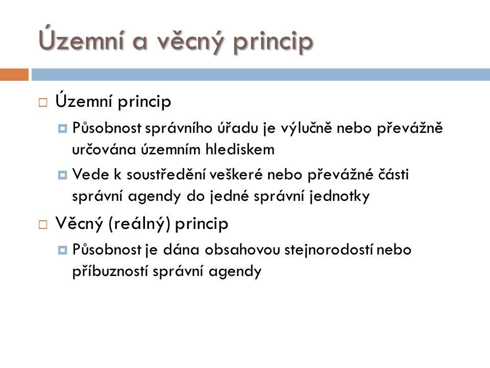 Územní a věcný princip  Územní princip  Působnost správního úřadu je výlučně nebo převážně určována územním hlediskem  Vede k soustředění veškeré nebo převážné části správní agendy do jedné správní jednotky  Věcný (reálný) princip  Působnost je dána obsahovou stejnorodostí nebo příbuzností správní agendy