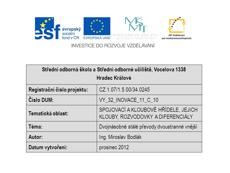 Střední odborná škola a Střední odborné učiliště, Vocelova 1338 Hradec Králové Registrační číslo projektu: CZ.1.07/1.5.00/34.0245 Číslo DUM: VY_32_INOVACE_11_C_10 Tematická oblast: SPOJOVACÍ A KLOUBOVÉ HŘÍDELE, JEJICH KLOUBY, ROZVODOVKY A DIFERENCIÁLY Téma: Dvojnásobné stálé převody dvoustranné vnější Autor: Ing.
