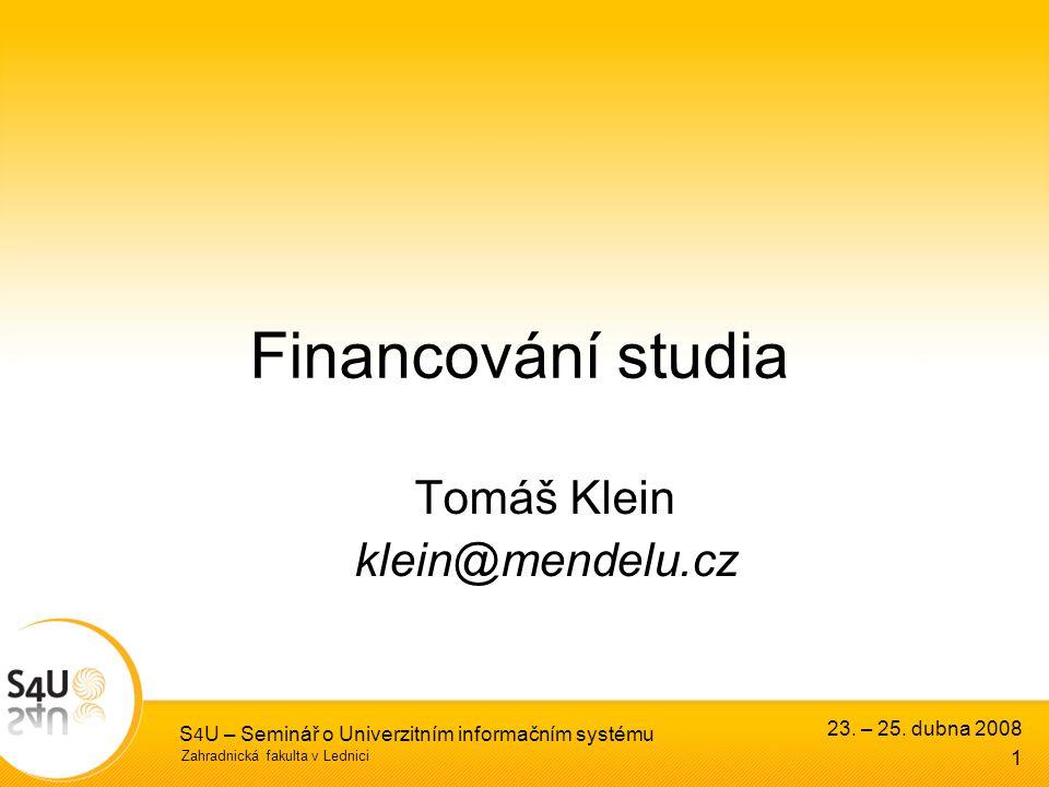 Zahradnická fakulta v Lednici 23. – 25. dubna 2008 S 4 U – Seminář o Univerzitním informačním systému 1 Financování studia Tomáš Klein klein@mendelu.c