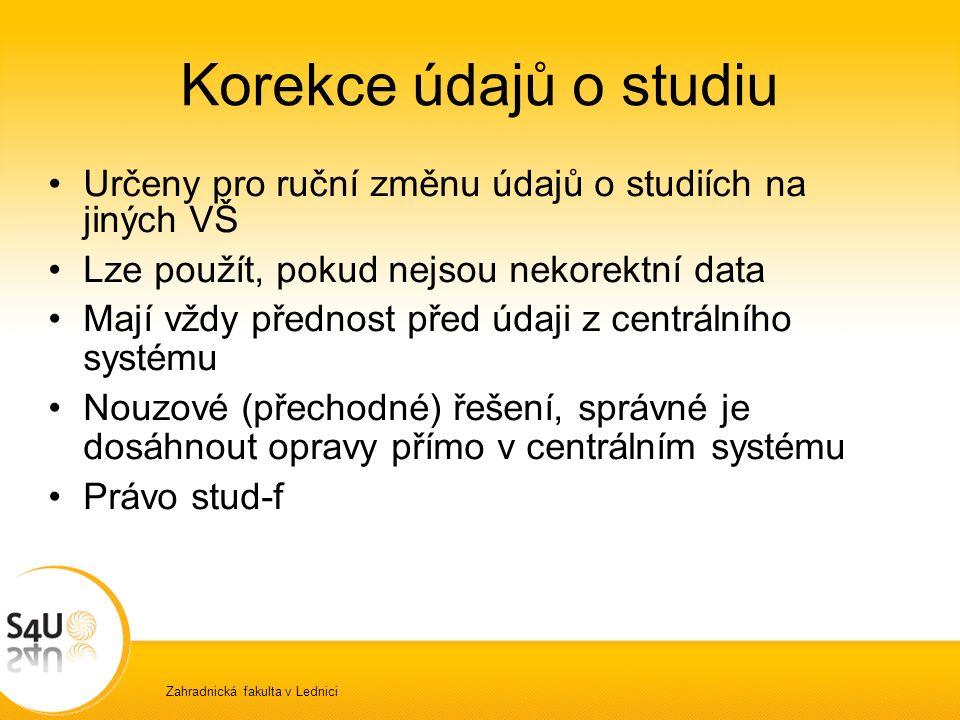 Zahradnická fakulta v Lednici Korekce údajů o studiu Určeny pro ruční změnu údajů o studiích na jiných VŠ Lze použít, pokud nejsou nekorektní data Mají vždy přednost před údaji z centrálního systému Nouzové (přechodné) řešení, správné je dosáhnout opravy přímo v centrálním systému Právo stud-f