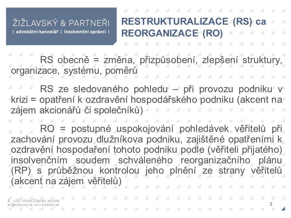 RESTRUKTURALIZACE (RS) ca REORGANIZACE (RO) RS obecně = změna, přizpůsobení, zlepšení struktury, organizace, systému, poměrů RS ze sledovaného pohledu – při provozu podniku v krizi = opatření k ozdravění hospodářského podniku (akcent na zájem akcionářů či společníků) RO = postupné uspokojování pohledávek věřitelů při zachování provozu dlužníkova podniku, zajištěné opatřeními k ozdravění hospodaření tohoto podniku podle (věřiteli přijatého) insolvenčním soudem schváleného reorganizačního plánu (RP) s průběžnou kontrolou jeho plnění ze strany věřitelů (akcent na zájem věřitelů) 2 © JUDr.