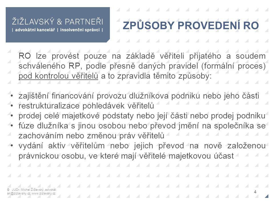 ZPŮSOBY PROVEDENÍ RO RO lze provést pouze na základě věřiteli přijatého a soudem schváleného RP, podle přesně daných pravidel (formální proces) pod kontrolou věřitelů a to zpravidla těmito způsoby: zajištění financování provozu dlužníkova podniku nebo jeho části restrukturalizace pohledávek věřitelů prodej celé majetkové podstaty nebo její části nebo prodej podniku fúze dlužníka s jinou osobou nebo převod jmění na společníka se zachováním nebo změnou práv věřitelů vydání aktiv věřitelům nebo jejich převod na nově založenou právnickou osobu, ve které mají věřitelé majetkovou účast 4 © JUDr.