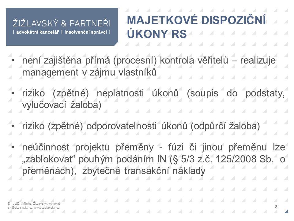 """MAJETKOVÉ DISPOZIČNÍ ÚKONY RS není zajištěna přímá (procesní) kontrola věřitelů – realizuje management v zájmu vlastníků riziko (zpětné) neplatnosti úkonů (soupis do podstaty, vylučovací žaloba) riziko (zpětné) odporovatelnosti úkonů (odpůrčí žaloba) neúčinnost projektu přeměny - fúzi či jinou přeměnu lze """"zablokovat pouhým podáním IN (§ 5/3 z.č."""
