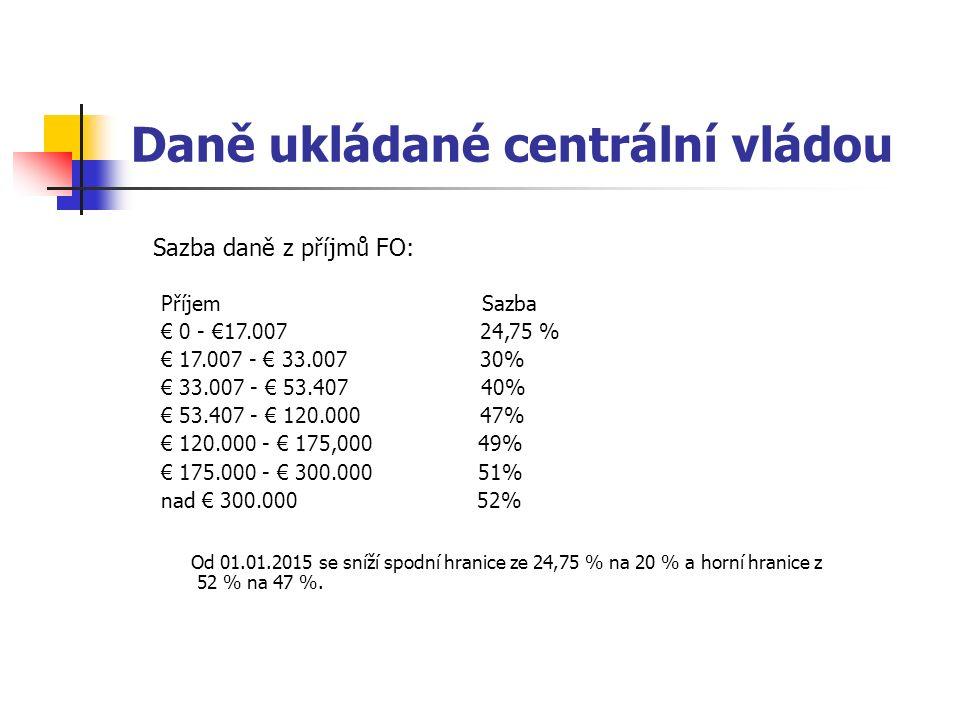 Daně ukládané centrální vládou Sazba daně z příjmů FO: Příjem Sazba € 0 - €17.007 24,75 % € 17.007 - € 33.007 30% € 33.007 - € 53.407 40% € 53.407 - € 120.000 47% € 120.000 - € 175,000 49% € 175.000 - € 300.000 51% nad € 300.000 52% Od 01.01.2015 se sníží spodní hranice ze 24,75 % na 20 % a horní hranice z 52 % na 47 %.