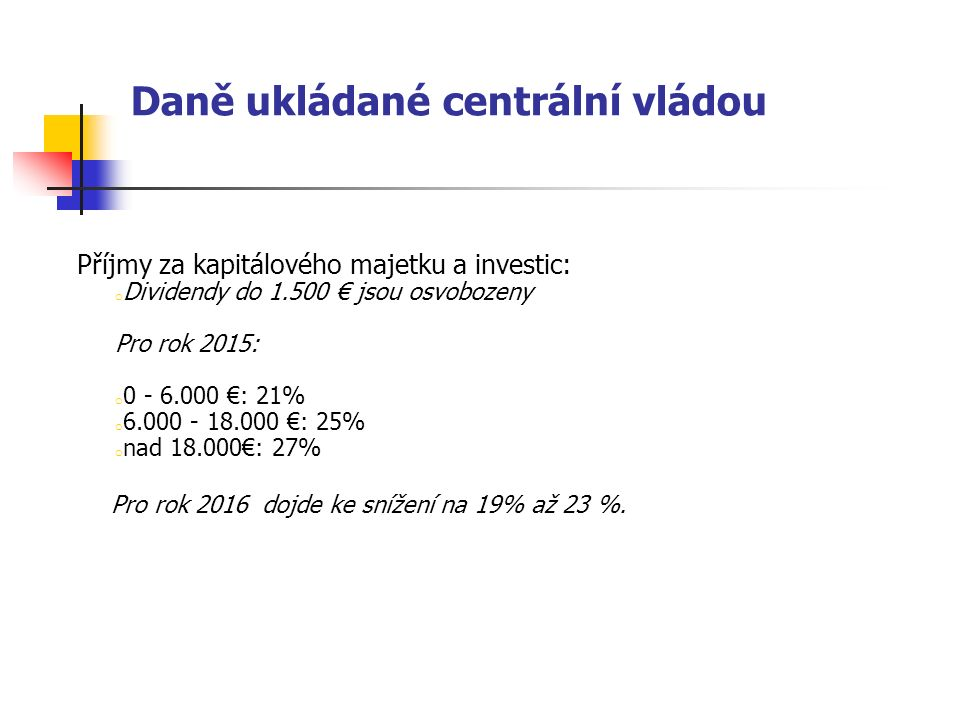 Daně ukládané centrální vládou Příjmy za kapitálového majetku a investic: o Dividendy do 1.500 € jsou osvobozeny Pro rok 2015: o 0 - 6.000 €: 21% o 6.000 - 18.000 €: 25% o nad 18.000€: 27% Pro rok 2016 dojde ke snížení na 19% až 23 %.