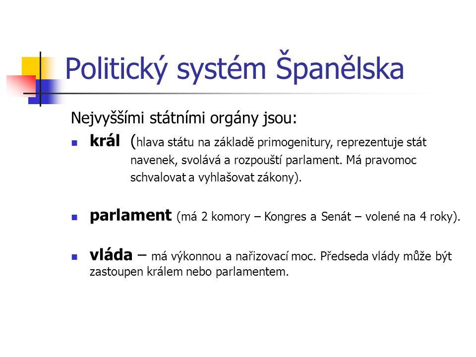 Politický systém Španělska Nejvyššími státními orgány jsou: král ( hlava státu na základě primogenitury, reprezentuje stát navenek, svolává a rozpouští parlament.