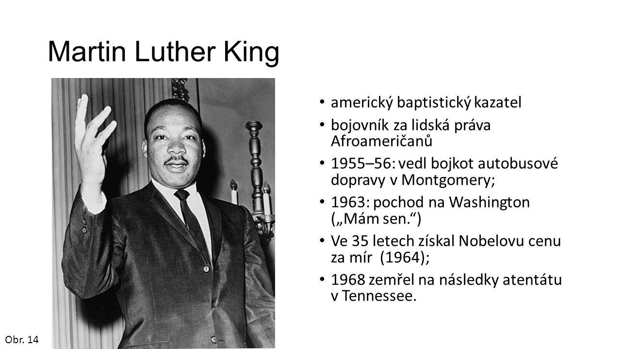 """Martin Luther King americký baptistický kazatel bojovník za lidská práva Afroameričanů 1955–56: vedl bojkot autobusové dopravy v Montgomery; 1963: pochod na Washington (""""Mám sen. ) Ve 35 letech získal Nobelovu cenu za mír (1964); 1968 zemřel na následky atentátu v Tennessee."""