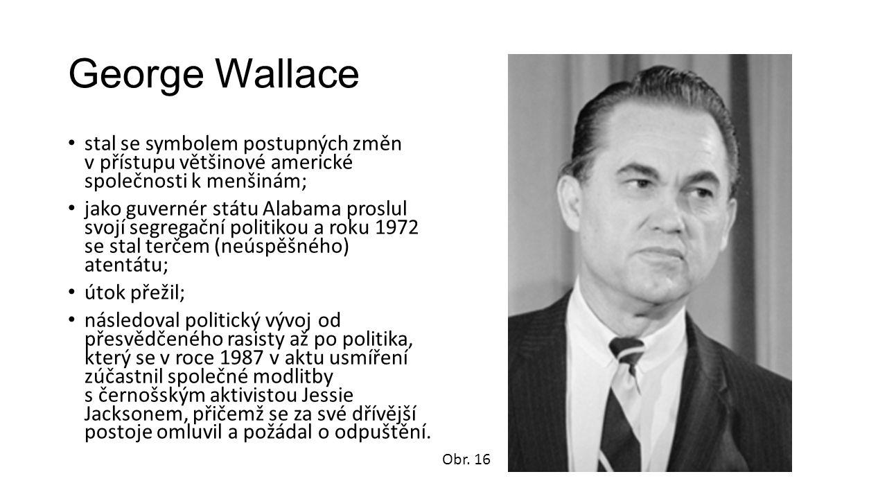 George Wallace stal se symbolem postupných změn v přístupu většinové americké společnosti k menšinám; jako guvernér státu Alabama proslul svojí segregační politikou a roku 1972 se stal terčem (neúspěšného) atentátu; útok přežil; následoval politický vývoj od přesvědčeného rasisty až po politika, který se v roce 1987 v aktu usmíření zúčastnil společné modlitby s černošským aktivistou Jessie Jacksonem, přičemž se za své dřívější postoje omluvil a požádal o odpuštění.