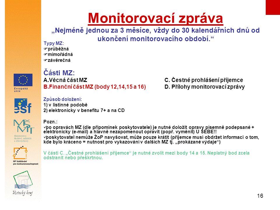 """16 Monitorovací zpráva """"Nejméně jednou za 3 měsíce, vždy do 30 kalendářních dnů od ukončení monitorovacího období. Typy MZ:  průběžná  mimořádná  závěrečná Části MZ: A.Věcná část MZ C."""