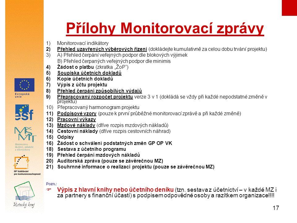 """17 Přílohy Monitorovací zprávy 1)Monitorovací indikátory 2)Přehled uzavřených výběrových řízení (dokládejte kumulativně za celou dobu trvání projektu) 3)A) Přehled čerpání veřejných podpor dle blokových výjimek B) Přehled čerpaných veřejných podpor dle minimis 4) Žádost o platbu (zkratka """"ŽoP ) 5) Soupiska účetních dokladů 6) Kopie účetních dokladů 7) Výpis z účtu projektu 8) Přehled čerpání způsobilých výdajů 9) Přepracovaný rozpočet projektu verze 3 v 1 (dokládá se vždy při každé nepodstatné změně v projektu) 10)Přepracovaný harmonogram projektu 11)Podpisové vzory (pouze k první průběžné monitorovací zprávě a při každé změně) 12)Pracovní výkazy 13) Mzdové náklady (dříve rozpis mzdových nákladů) 14) Cestovní náklady (dříve rozpis cestovních náhrad) 15)Odpisy 16)Žádost o schválení podstatných změn GP OP VK 18)Sestava z účetního programu 19)Přehled čerpání mzdových nákladů 20)Auditorská zpráva (pouze se závěrečnou MZ) 21)Souhrnné informace o realizaci projektu (pouze se závěrečnou MZ) Pozn.:  Výpis z hlavní knihy nebo účetního deníku (tzn."""