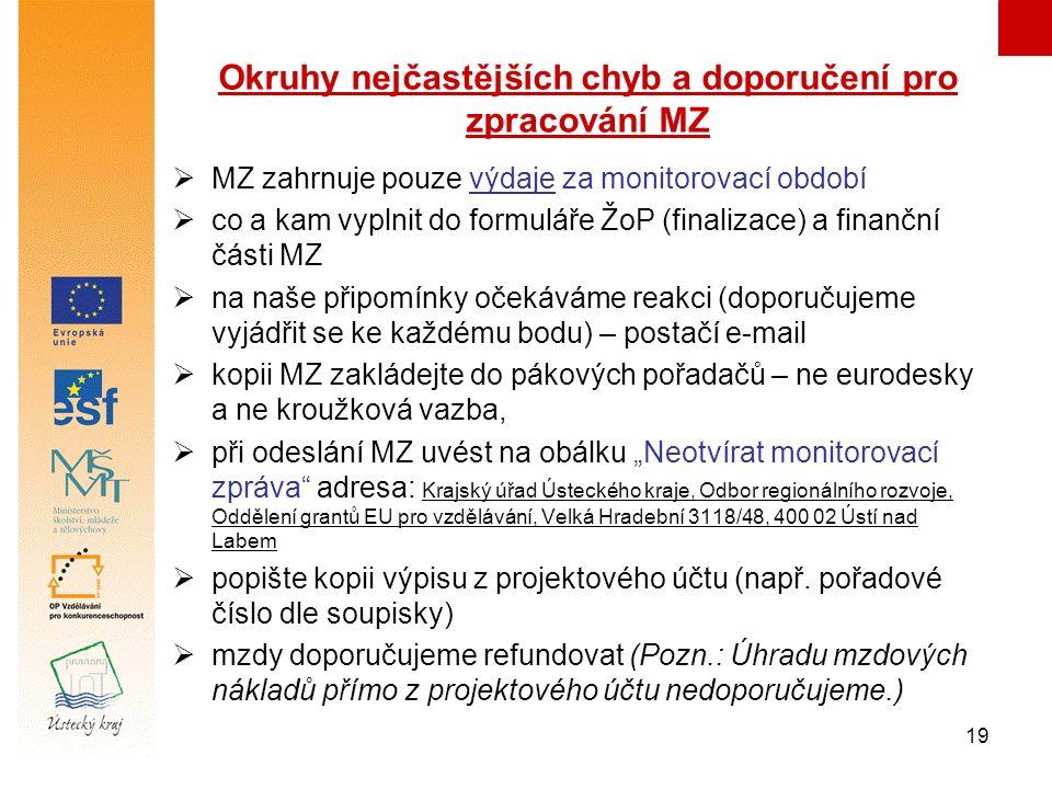 """19 Okruhy nejčastějších chyb a doporučení pro zpracování MZ  MZ zahrnuje pouze výdaje za monitorovací období  co a kam vyplnit do formuláře ŽoP (finalizace) a finanční části MZ  na naše připomínky očekáváme reakci (doporučujeme vyjádřit se ke každému bodu) – postačí e-mail  kopii MZ zakládejte do pákových pořadačů – ne eurodesky a ne kroužková vazba,  při odeslání MZ uvést na obálku """"Neotvírat monitorovací zpráva adresa: Krajský úřad Ústeckého kraje, Odbor regionálního rozvoje, Oddělení grantů EU pro vzdělávání, Velká Hradební 3118/48, 400 02 Ústí nad Labem  popište kopii výpisu z projektového účtu (např."""