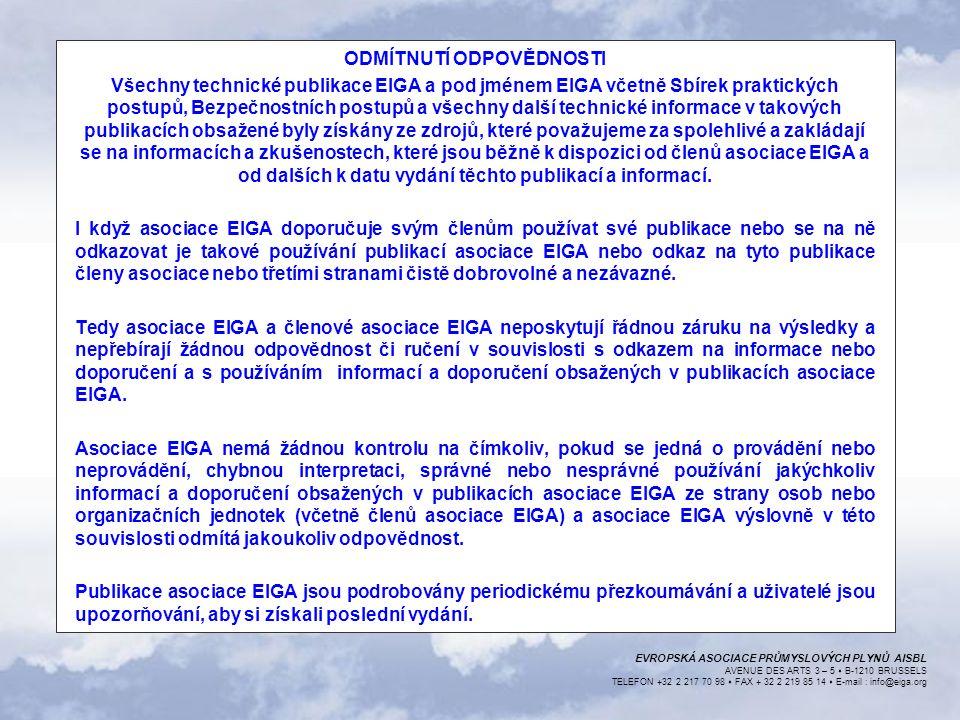 EVROPSKÁ ASOCIACE PRŮMYSLOVÝCH PLYNŮ AISBL AVENUE DES ARTS 3 – 5  B-1210 BRUSSELS TELEFON +32 2 217 70 98  FAX + 32 2 219 85 14  E-mail : info@eiga.org ODMÍTNUTÍ ODPOVĚDNOSTI Všechny technické publikace EIGA a pod jménem EIGA včetně Sbírek praktických postupů, Bezpečnostních postupů a všechny další technické informace v takových publikacích obsažené byly získány ze zdrojů, které považujeme za spolehlivé a zakládají se na informacích a zkušenostech, které jsou běžně k dispozici od členů asociace EIGA a od dalších k datu vydání těchto publikací a informací.