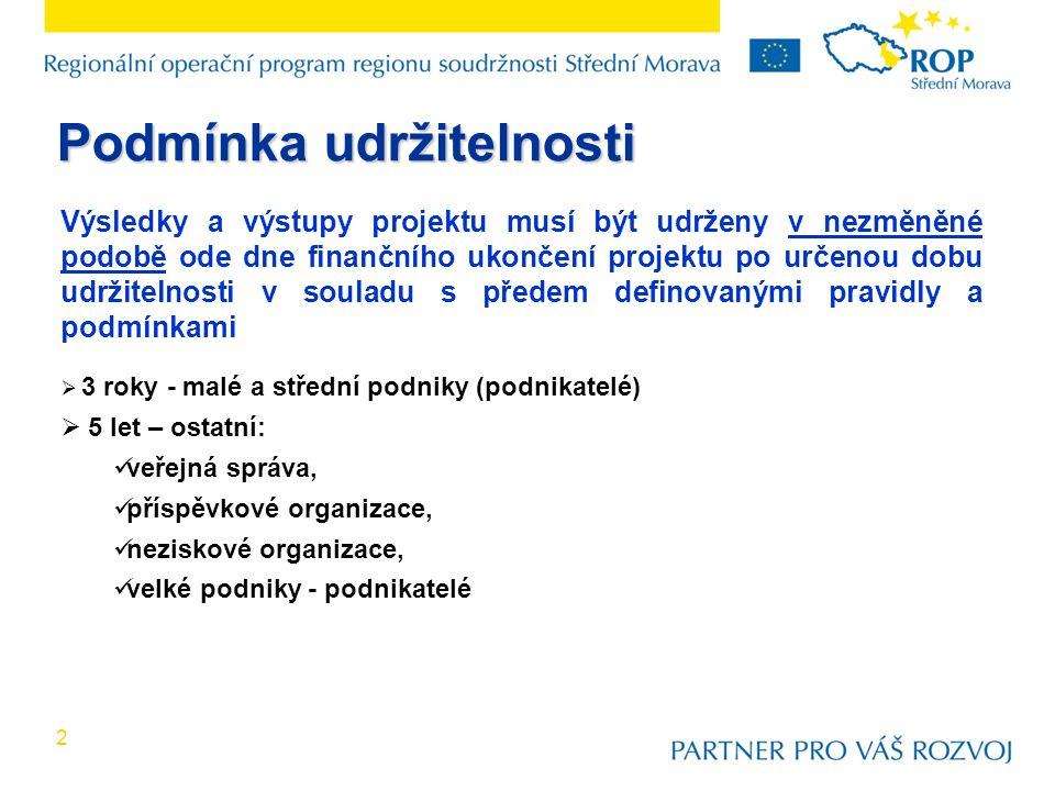 2 Výsledky a výstupy projektu musí být udrženy v nezměněné podobě ode dne finančního ukončení projektu po určenou dobu udržitelnosti v souladu s předem definovanými pravidly a podmínkami  3 roky - malé a střední podniky (podnikatelé)  5 let – ostatní: veřejná správa, příspěvkové organizace, neziskové organizace, velké podniky - podnikatelé Podmínka udržitelnosti