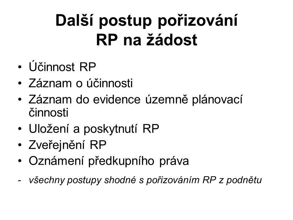 Další postup pořizování RP na žádost Účinnost RP Záznam o účinnosti Záznam do evidence územně plánovací činnosti Uložení a poskytnutí RP Zveřejnění RP Oznámení předkupního práva - všechny postupy shodné s pořizováním RP z podnětu