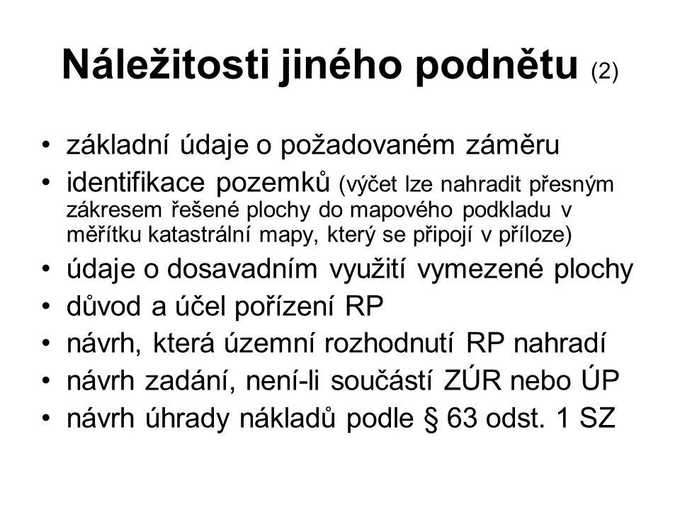 Náležitosti jiného podnětu (2) základní údaje o požadovaném záměru identifikace pozemků (výčet lze nahradit přesným zákresem řešené plochy do mapového podkladu v měřítku katastrální mapy, který se připojí v příloze) údaje o dosavadním využití vymezené plochy důvod a účel pořízení RP návrh, která územní rozhodnutí RP nahradí návrh zadání, není-li součástí ZÚR nebo ÚP návrh úhrady nákladů podle § 63 odst.