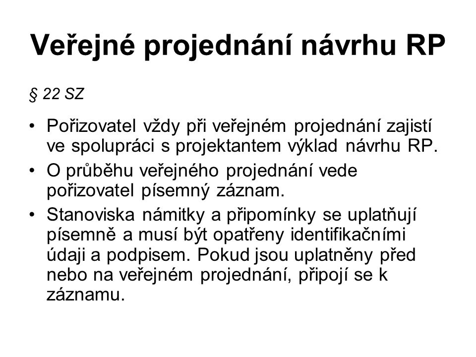 Veřejné projednání návrhu RP § 22 SZ Pořizovatel vždy při veřejném projednání zajistí ve spolupráci s projektantem výklad návrhu RP. O průběhu veřejné