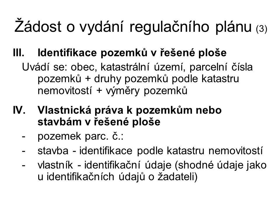 Žádost o vydání regulačního plánu (3) III.Identifikace pozemků v řešené ploše Uvádí se: obec, katastrální území, parcelní čísla pozemků + druhy pozemků podle katastru nemovitostí + výměry pozemků IV.Vlastnická práva k pozemkům nebo stavbám v řešené ploše -pozemek parc.