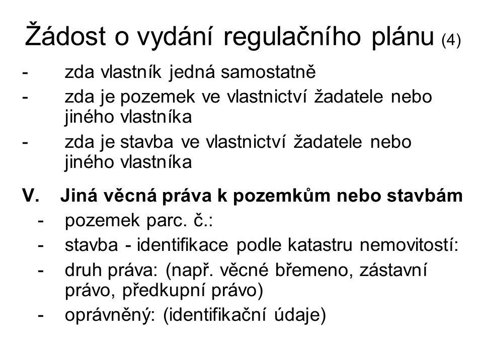 Žádost o vydání regulačního plánu (4) -zda vlastník jedná samostatně -zda je pozemek ve vlastnictví žadatele nebo jiného vlastníka -zda je stavba ve vlastnictví žadatele nebo jiného vlastníka V.