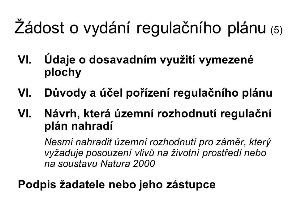 Žádost o vydání regulačního plánu (5) VI.Údaje o dosavadním využití vymezené plochy VI.Důvody a účel pořízení regulačního plánu VI.Návrh, která územní rozhodnutí regulační plán nahradí Nesmí nahradit územní rozhodnutí pro záměr, který vyžaduje posouzení vlivů na životní prostředí nebo na soustavu Natura 2000 Podpis žadatele nebo jeho zástupce