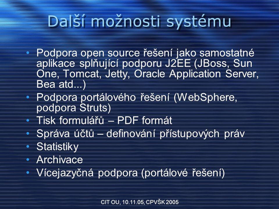 CIT OU, 10.11.05, CPVŠK 2005 Další možnosti systému Podpora open source řešení jako samostatné aplikace splňující podporu J2EE (JBoss, Sun One, Tomcat, Jetty, Oracle Application Server, Bea atd...) Podpora portálového řešení (WebSphere, podpora Struts) Tisk formulářů – PDF formát Správa účtů – definování přístupových práv Statistiky Archivace Vícejazyčná podpora (portálové řešení)
