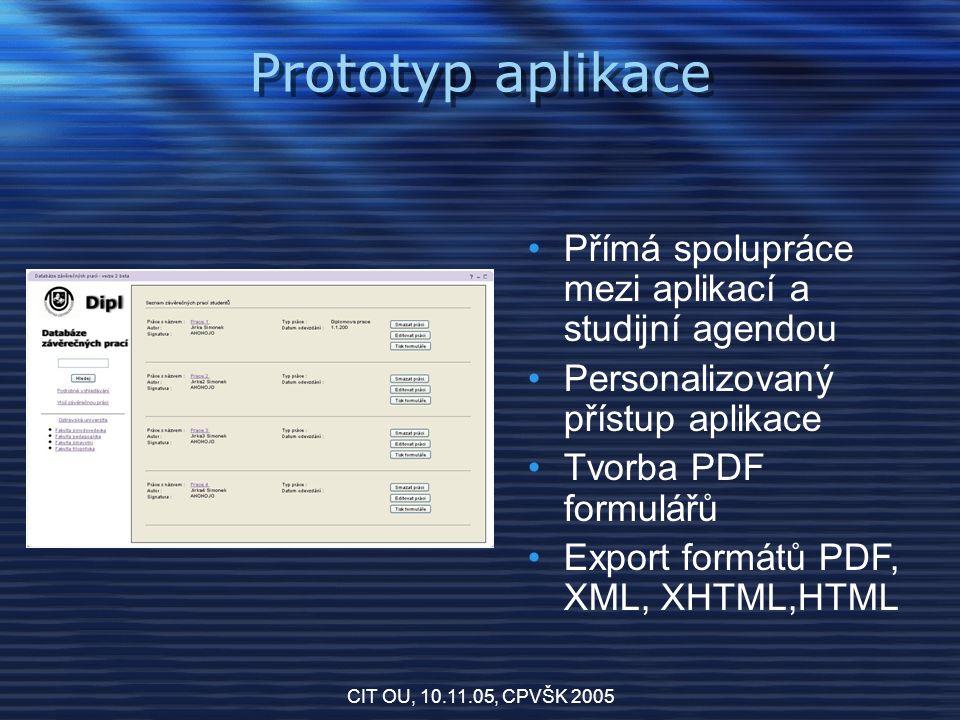 CIT OU, 10.11.05, CPVŠK 2005 Prototyp aplikace Přímá spolupráce mezi aplikací a studijní agendou Personalizovaný přístup aplikace Tvorba PDF formulářů Export formátů PDF, XML, XHTML,HTML