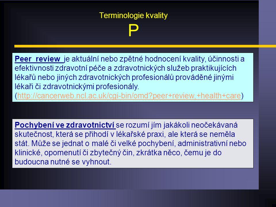 Terminologie kvality P Peer review je aktuální nebo zpětné hodnocení kvality, účinnosti a efektivnosti zdravotní péče a zdravotnických služeb praktikujících lékařů nebo jiných zdravotnických profesionálů prováděné jinými lékaři či zdravotnickými profesionály.