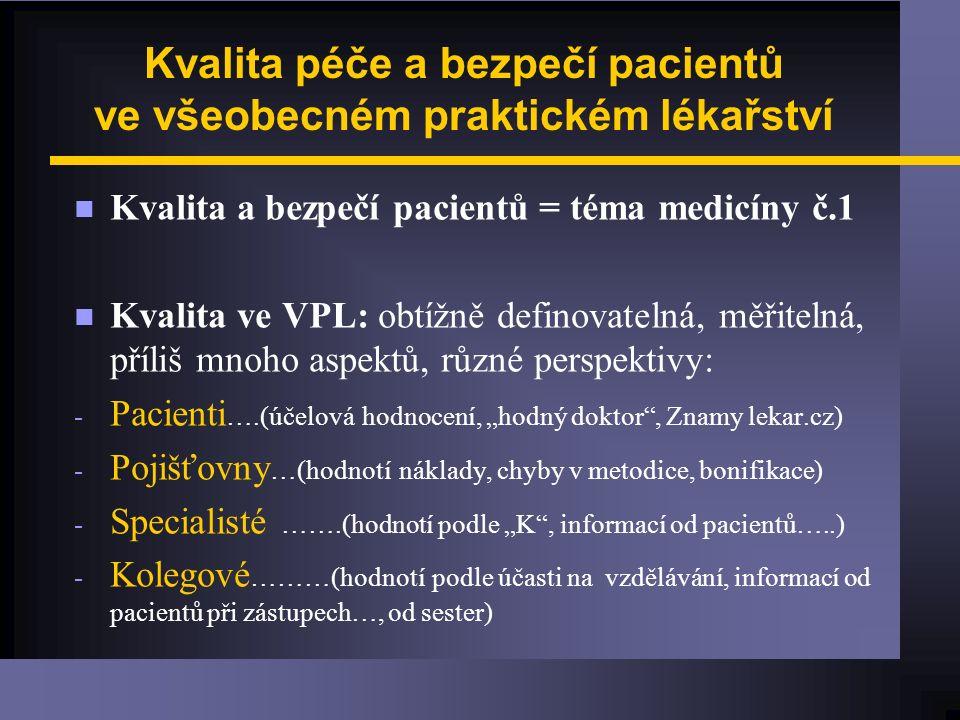"""Kvalita péče a bezpečí pacientů ve všeobecném praktickém lékařství n Kvalita a bezpečí pacientů = téma medicíny č.1 n Kvalita ve VPL: obtížně definovatelná, měřitelná, příliš mnoho aspektů, různé perspektivy: - Pacienti ….(účelová hodnocení, """"hodný doktor , Znamy lekar.cz) - Pojišťovny …(hodnotí náklady, chyby v metodice, bonifikace) - Specialisté …….(hodnotí podle """"K , informací od pacientů…..) - Kolegové ………(hodnotí podle účasti na vzdělávání, informací od pacientů při zástupech…, od sester)"""