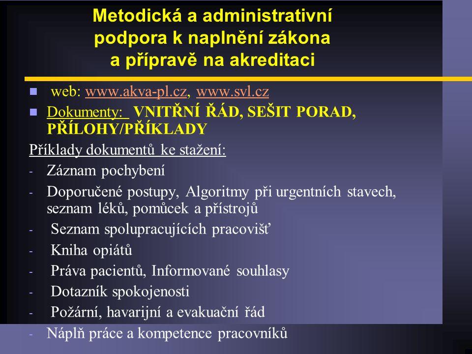 Metodická a administrativní podpora k naplnění zákona a přípravě na akreditaci n web: www.akva-pl.cz, www.svl.czwww.akva-pl.czwww.svl.cz n Dokumenty: VNITŘNÍ ŘÁD, SEŠIT PORAD, PŘÍLOHY/PŘÍKLADY Příklady dokumentů ke stažení: - Záznam pochybení - Doporučené postupy, Algoritmy při urgentních stavech, seznam léků, pomůcek a přístrojů - Seznam spolupracujících pracovišť - Kniha opiátů - Práva pacientů, Informované souhlasy - Dotazník spokojenosti - Požární, havarijní a evakuační řád - Náplň práce a kompetence pracovníků