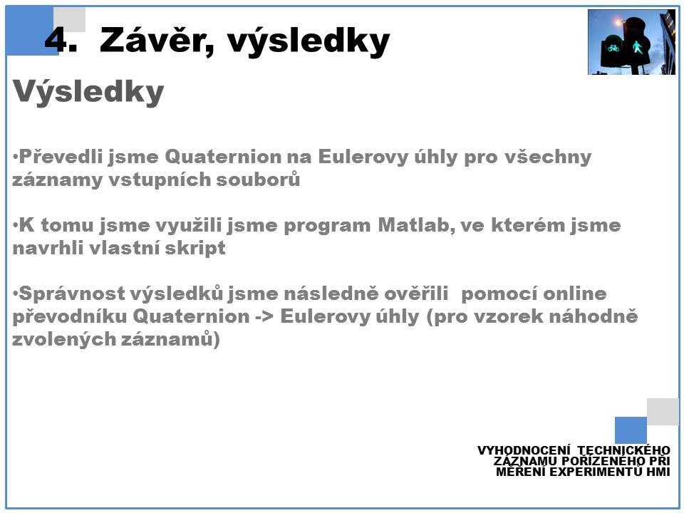 4.Závěr, výsledky VYHODNOCENÍ TECHNICKÉHO ZÁZNAMU POŘÍZENÉHO PŘI MĚŘENÍ EXPERIMENTŮ HMI Výsledky Převedli jsme Quaternion na Eulerovy úhly pro všechny záznamy vstupních souborů K tomu jsme využili jsme program Matlab, ve kterém jsme navrhli vlastní skript Správnost výsledků jsme následně ověřili pomocí online převodníku Quaternion -> Eulerovy úhly (pro vzorek náhodně zvolených záznamů)
