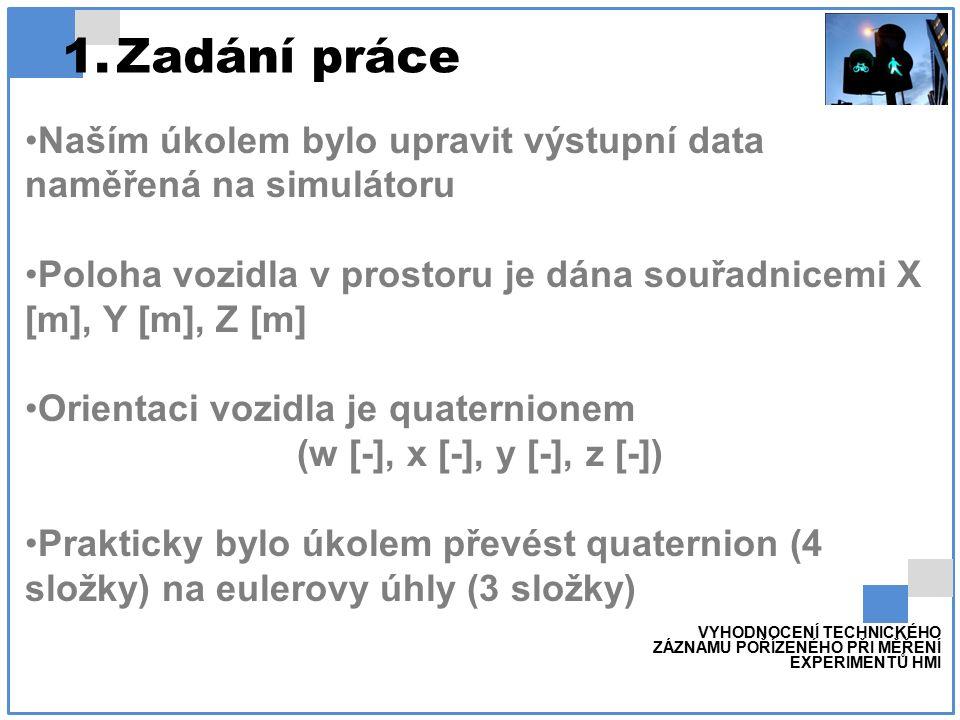 Naším úkolem bylo upravit výstupní data naměřená na simulátoru Poloha vozidla v prostoru je dána souřadnicemi X [m], Y [m], Z [m] Orientaci vozidla je quaternionem (w [-], x [-], y [-], z [-]) Prakticky bylo úkolem převést quaternion (4 složky) na eulerovy úhly (3 složky) VYHODNOCENÍ TECHNICKÉHO ZÁZNAMU POŘÍZENÉHO PŘI MĚŘENÍ EXPERIMENTŮ HMI