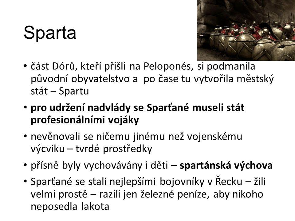 Sparta část Dórů, kteří přišli na Peloponés, si podmanila původní obyvatelstvo a po čase tu vytvořila městský stát – Spartu pro udržení nadvlády se Sparťané museli stát profesionálními vojáky nevěnovali se ničemu jinému než vojenskému výcviku – tvrdé prostředky přísně byly vychovávány i děti – spartánská výchova Sparťané se stali nejlepšími bojovníky v Řecku – žili velmi prostě – razili jen železné peníze, aby nikoho neposedla lakota