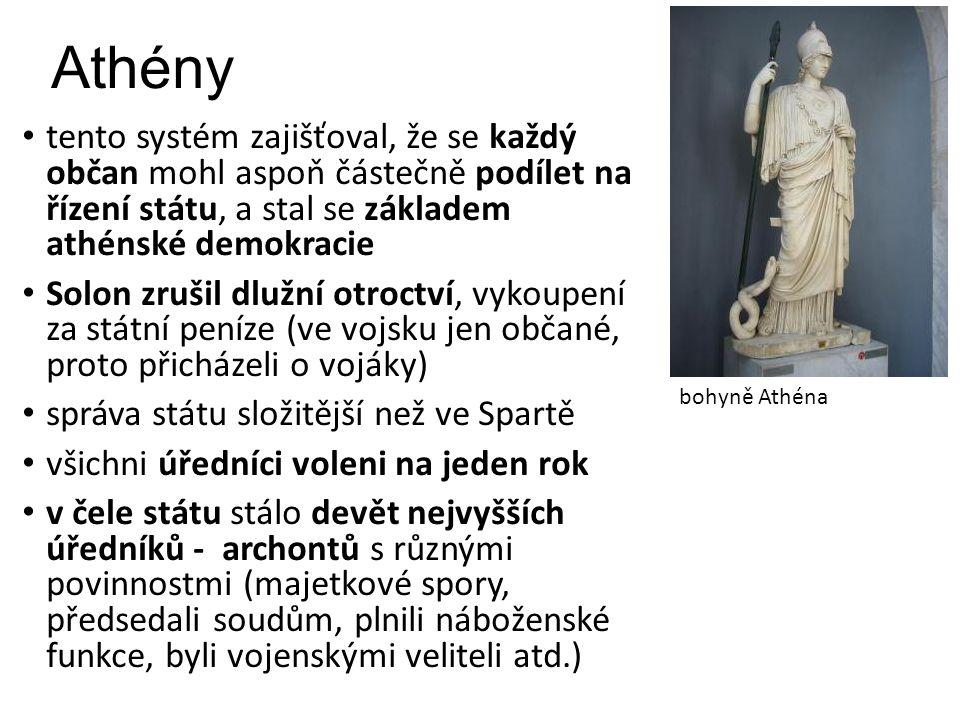 Athény tento systém zajišťoval, že se každý občan mohl aspoň částečně podílet na řízení státu, a stal se základem athénské demokracie Solon zrušil dlužní otroctví, vykoupení za státní peníze (ve vojsku jen občané, proto přicházeli o vojáky) správa státu složitější než ve Spartě všichni úředníci voleni na jeden rok v čele státu stálo devět nejvyšších úředníků - archontů s různými povinnostmi (majetkové spory, předsedali soudům, plnili náboženské funkce, byli vojenskými veliteli atd.) bohyně Athéna