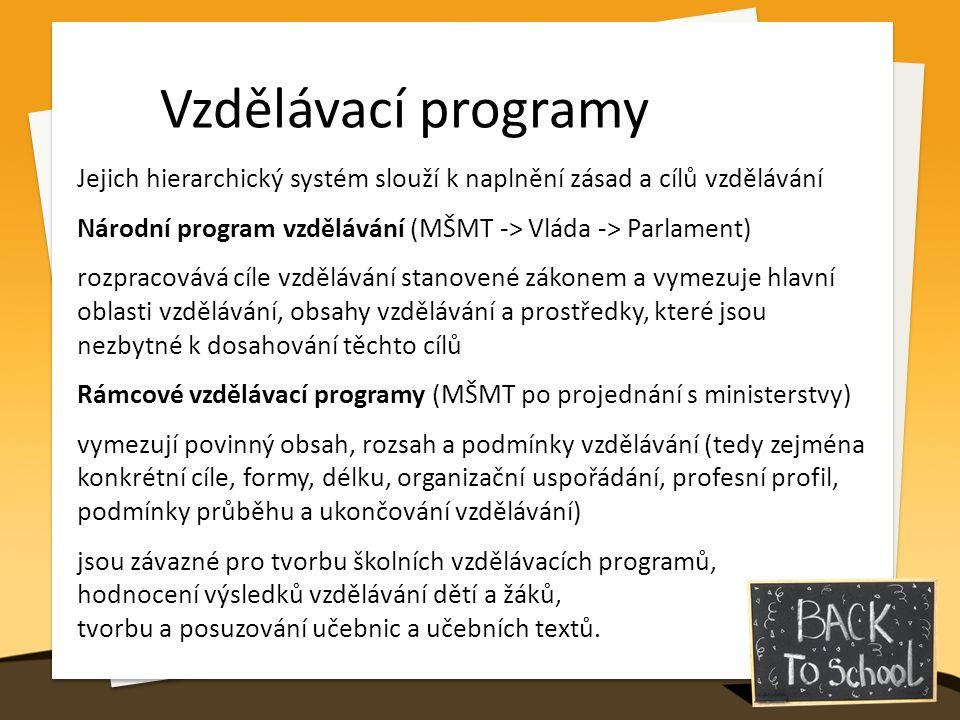 Vzdělávací programy Jejich hierarchický systém slouží k naplnění zásad a cílů vzdělávání Národní program vzdělávání (MŠMT -> Vláda -> Parlament) rozpracovává cíle vzdělávání stanovené zákonem a vymezuje hlavní oblasti vzdělávání, obsahy vzdělávání a prostředky, které jsou nezbytné k dosahování těchto cílů Rámcové vzdělávací programy (MŠMT po projednání s ministerstvy) vymezují povinný obsah, rozsah a podmínky vzdělávání (tedy zejména konkrétní cíle, formy, délku, organizační uspořádání, profesní profil, podmínky průběhu a ukončování vzdělávání) jsou závazné pro tvorbu školních vzdělávacích programů, hodnocení výsledků vzdělávání dětí a žáků, tvorbu a posuzování učebnic a učebních textů.