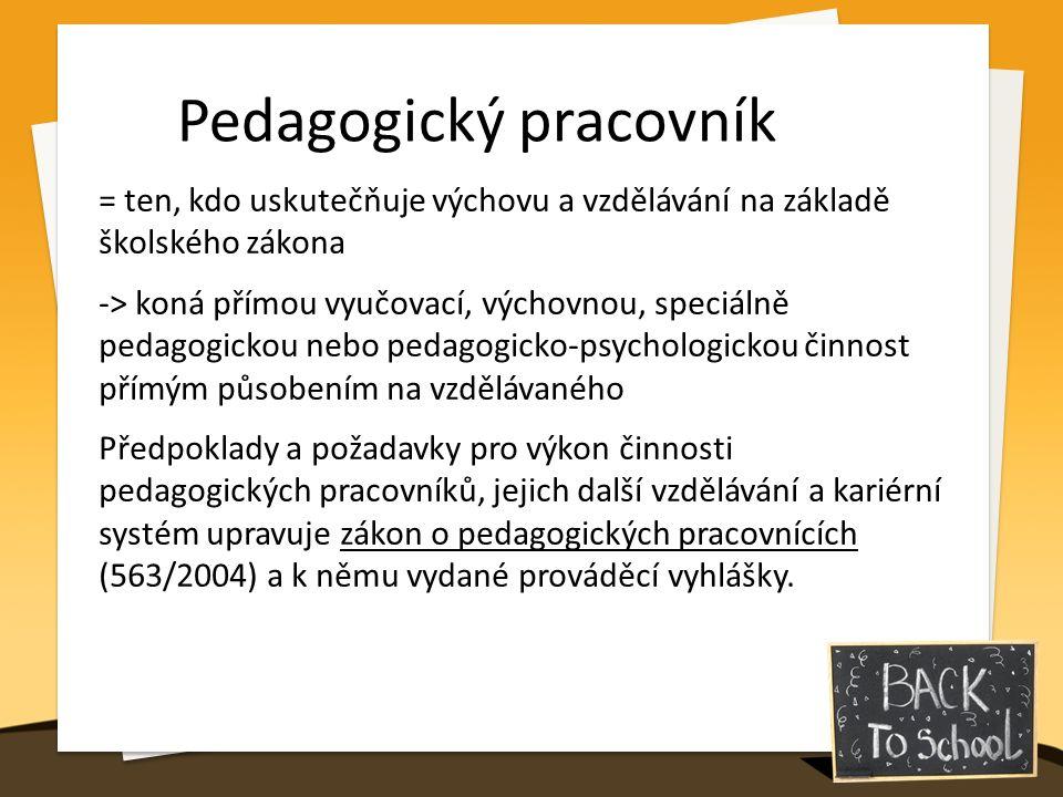 Pedagogický pracovník = ten, kdo uskutečňuje výchovu a vzdělávání na základě školského zákona -> koná přímou vyučovací, výchovnou, speciálně pedagogickou nebo pedagogicko-psychologickou činnost přímým působením na vzdělávaného Předpoklady a požadavky pro výkon činnosti pedagogických pracovníků, jejich další vzdělávání a kariérní systém upravuje zákon o pedagogických pracovnících (563/2004) a k němu vydané prováděcí vyhlášky.