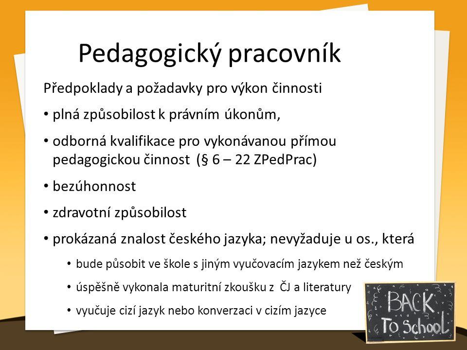 Pedagogický pracovník Předpoklady a požadavky pro výkon činnosti plná způsobilost k právním úkonům, odborná kvalifikace pro vykonávanou přímou pedagogickou činnost (§ 6 – 22 ZPedPrac) bezúhonnost zdravotní způsobilost prokázaná znalost českého jazyka; nevyžaduje u os., která bude působit ve škole s jiným vyučovacím jazykem než českým úspěšně vykonala maturitní zkoušku z ČJ a literatury vyučuje cizí jazyk nebo konverzaci v cizím jazyce