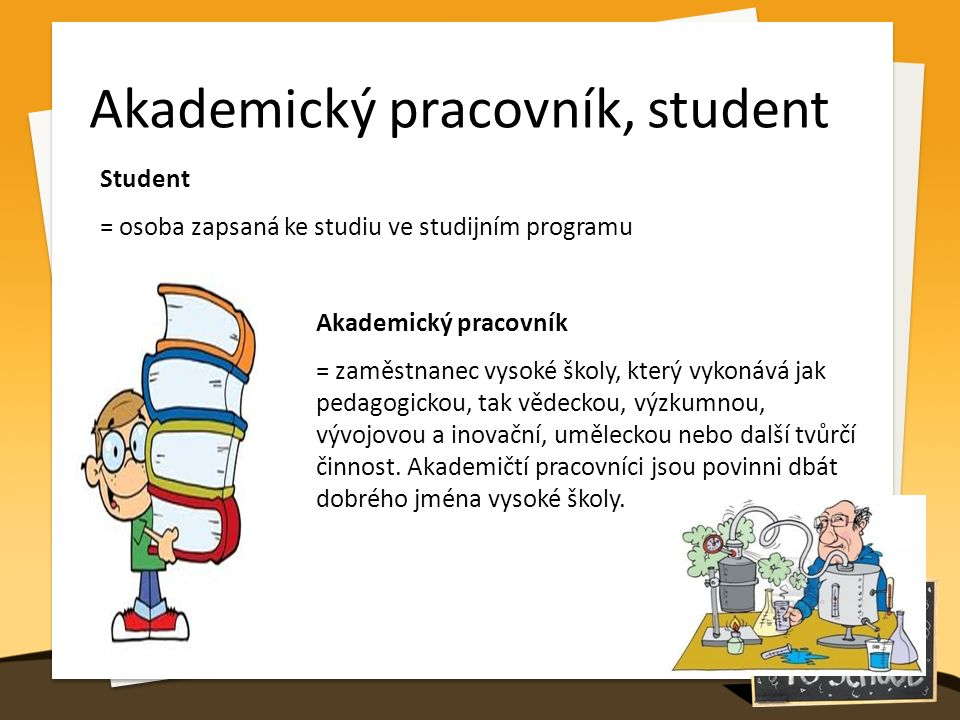 Akademický pracovník, student Student = osoba zapsaná ke studiu ve studijním programu Akademický pracovník = zaměstnanec vysoké školy, který vykonává jak pedagogickou, tak vědeckou, výzkumnou, vývojovou a inovační, uměleckou nebo další tvůrčí činnost.