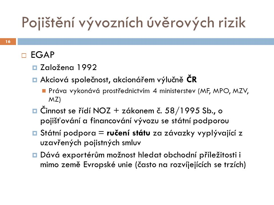 Pojištění vývozních úvěrových rizik 16  EGAP  Založena 1992  Akciová společnost, akcionářem výlučně ČR Práva vykonává prostřednictvím 4 ministerstev (MF, MPO, MZV, MZ)  Činnost se řídí NOZ + zákonem č.