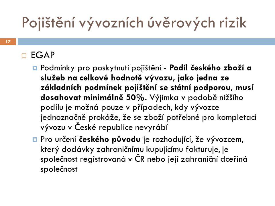 Pojištění vývozních úvěrových rizik 17  EGAP  Podmínky pro poskytnutí pojištění - Podíl českého zboží a služeb na celkové hodnotě vývozu, jako jedna ze základních podmínek pojištění se státní podporou, musí dosahovat minimálně 50%.