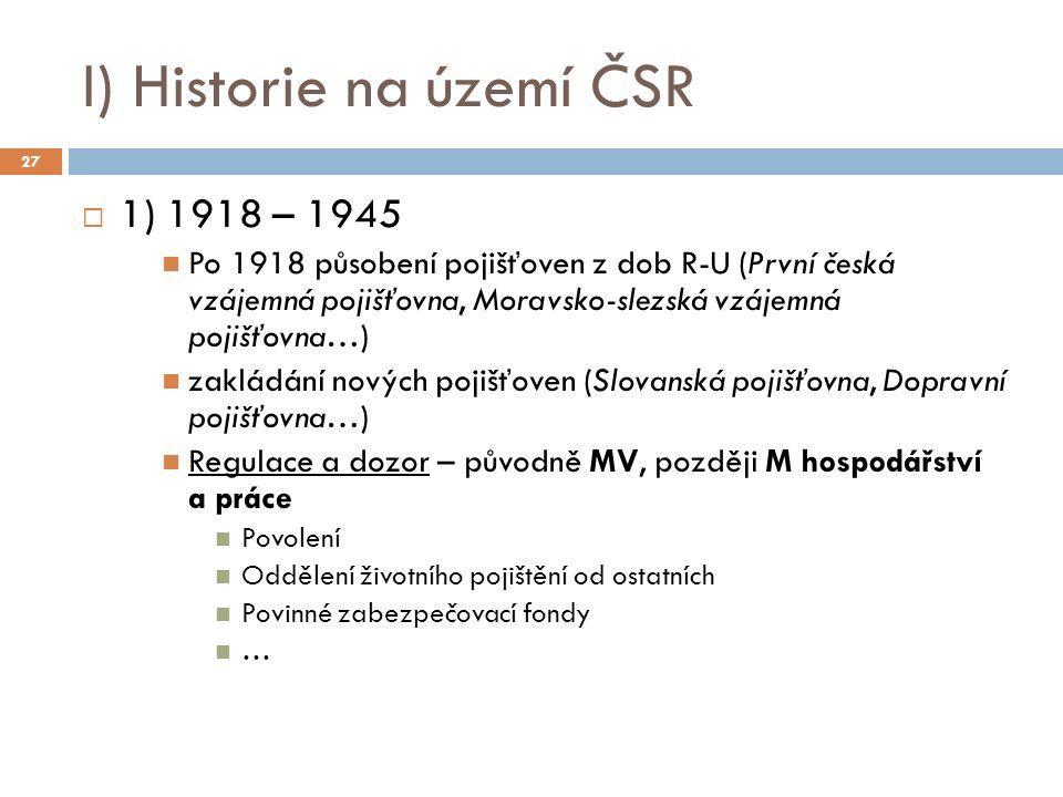 I) Historie na území ČSR  1) 1918 – 1945 Po 1918 působení pojišťoven z dob R-U (První česká vzájemná pojišťovna, Moravsko-slezská vzájemná pojišťovna