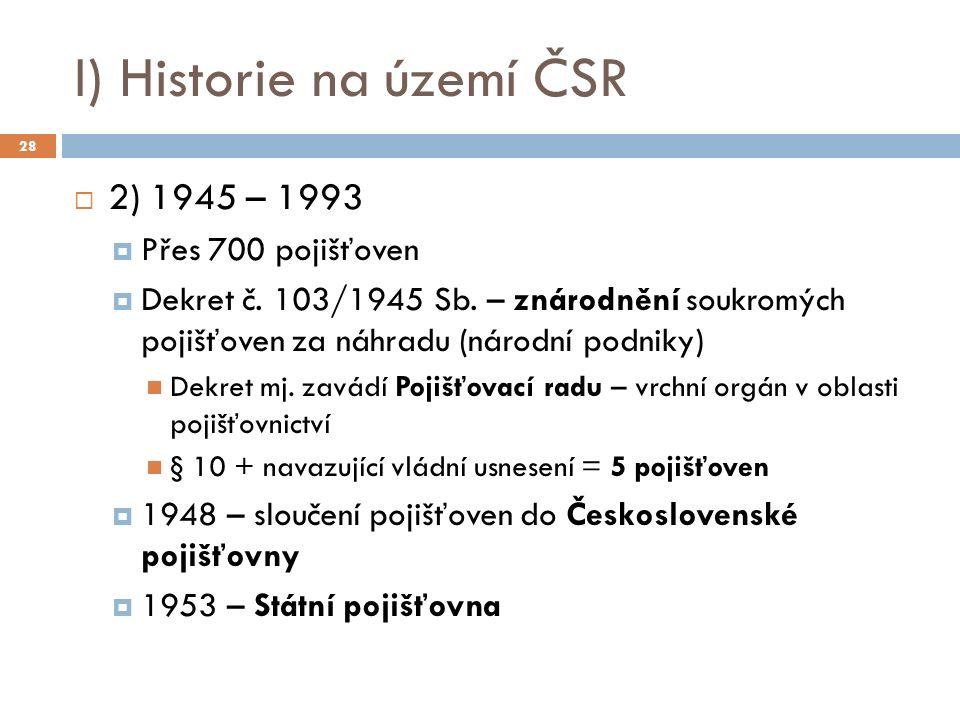 I) Historie na území ČSR  2) 1945 – 1993  Přes 700 pojišťoven  Dekret č. 103/1945 Sb. – znárodnění soukromých pojišťoven za náhradu (národní podnik