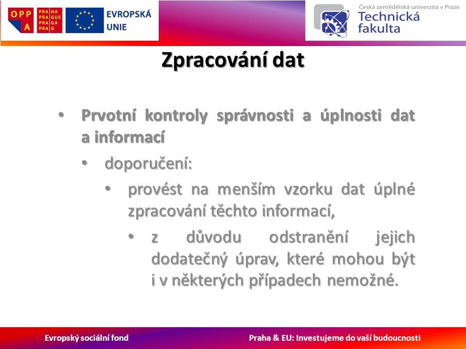 Evropský sociální fond Praha & EU: Investujeme do vaší budoucnosti Zpracování dat Prvotní kontroly správnosti a úplnosti dat a informací Prvotní kontroly správnosti a úplnosti dat a informací doporučení: doporučení: provést na menším vzorku dat úplné zpracování těchto informací, provést na menším vzorku dat úplné zpracování těchto informací, z důvodu odstranění jejich dodatečný úprav, které mohou být i v některých případech nemožné.