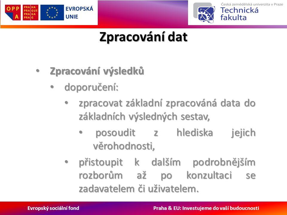 Evropský sociální fond Praha & EU: Investujeme do vaší budoucnosti Zpracování dat Zpracování výsledků Zpracování výsledků doporučení: doporučení: zpracovat základní zpracováná data do základních výsledných sestav, zpracovat základní zpracováná data do základních výsledných sestav, posoudit z hlediska jejich věrohodnosti, posoudit z hlediska jejich věrohodnosti, přistoupit k dalším podrobnějším rozborům až po konzultaci se zadavatelem či uživatelem.