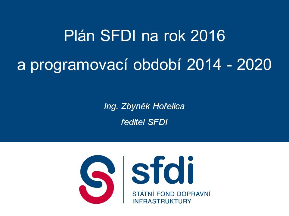Plán SFDI na rok 2016 a programovací období 2014 - 2020 Ing. Zbyněk Hořelica ředitel SFDI