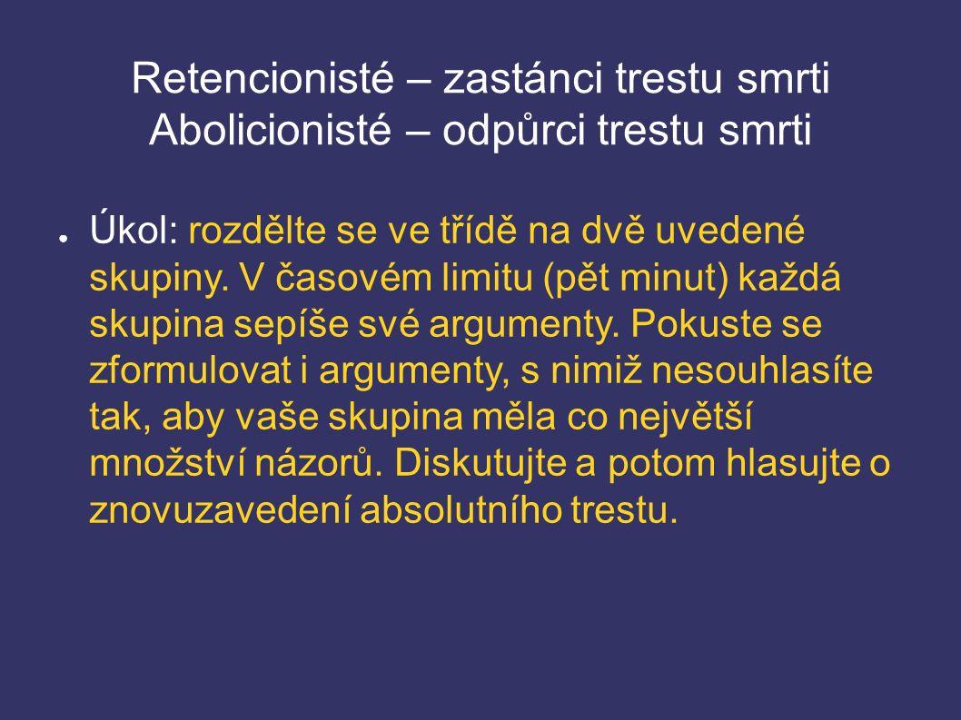Retencionisté – zastánci trestu smrti Abolicionisté – odpůrci trestu smrti ● Úkol: rozdělte se ve třídě na dvě uvedené skupiny.
