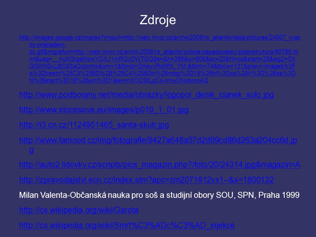 Zdroje http://images.google.cz/imgres?imgurl=http://web.mvcr.cz/archiv2008/rs_atlantic/data/pictures/24007_vraz dy-prepadeni- zc.gif&imgrefurl=http://web.mvcr.cz/archiv2008/rs_atlantic/policie/zapadocesky/plzenstrutura/60785.ht ml&usg=__huXQtgsMowYQXJ1mRQyDWTl0Q9s=&h=286&w=506&sz=20&hl=cs&start=25&sig2=Oti GGKNSxLj8CdSaQcpmtw&um=1&tbnid=OKevxRdXflX_YM:&tbnh=74&tbnw=131&prev=/images%3F q%3Dtrestn%25C3%25BD%2B%25C4%258Din%26ndsp%3D18%26hl%3Dcs%26lr%3D%26sa%3D N%26start%3D18%26um%3D1&ei=mXCQStLgC4-ImwONobmnAQ http://www.podborany.net/media/obrazky/logopol_denik_clanek_solo.jpg http://www.stocesova.eu/images/p019_1_01.jpg http://i3.cn.cz/1124951465_santa-skutr.jpg http://www.famood.cz/img/fotografie/9427a648a57d2d99cd86d263a204cc6d.jp g http://auto2.lidovky.cz/scripts/pics_magazin.php?/foto/20/24314.jpg&magazin=A http://zpravodajstvi.ecn.cz/index.stm?apc=zm2071812vx1--&x=1800132 Milan Valenta-Občanská nauka pro soš a studijní obory SOU, SPN, Praha 1999 http://cs.wikipedia.org/wiki/Garota http://cs.wikipedia.org/wiki/Smrt%C3%ADc%C3%AD_injekce http://cs.wikipedia.org/wiki/Elektrick%C3%A9_k%C5%99eslo http://cs.wikipedia.org/wiki/Zast%C5%99elen%C3%AD_poprav%C4%8D%C3 %AD_%C4%8Detou