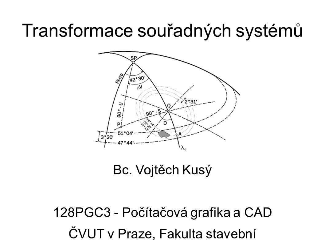Transformace souřadných systémů Bc. Vojtěch Kusý 128PGC3 - Počítačová grafika a CAD ČVUT v Praze, Fakulta stavební