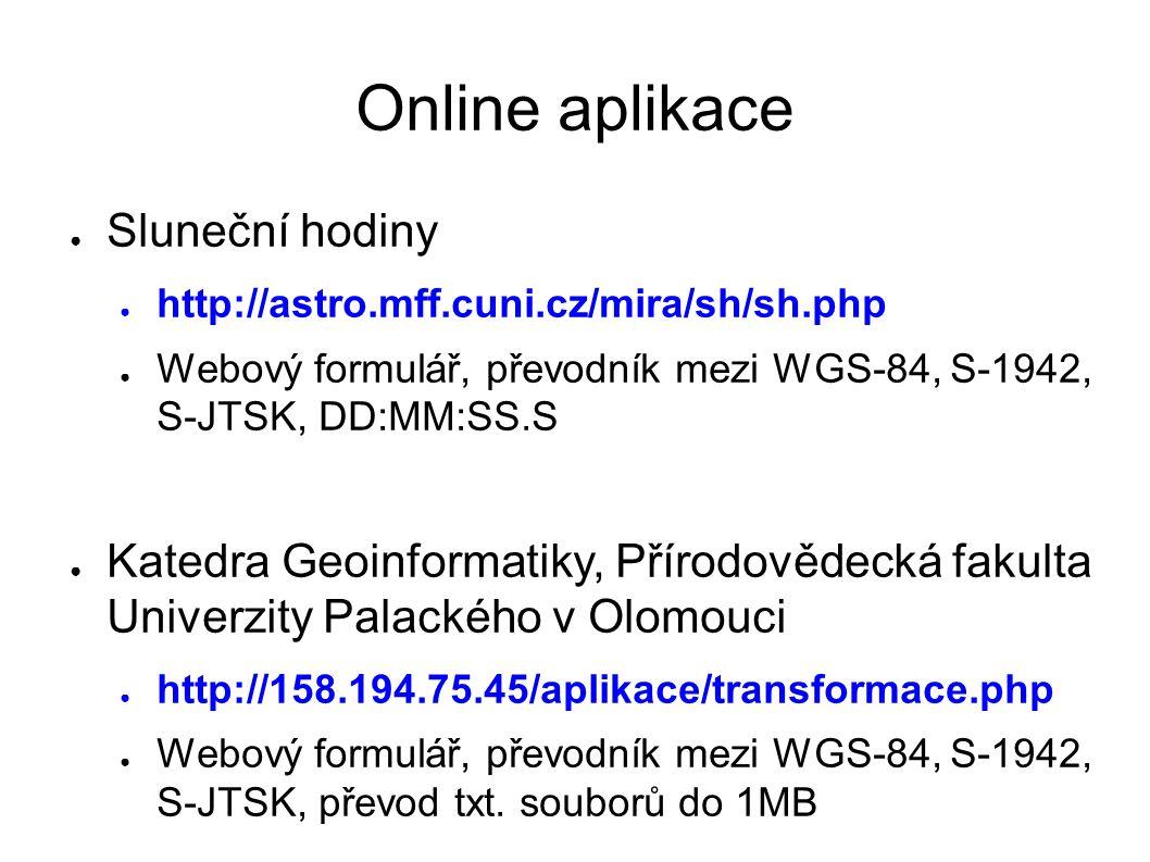 Online aplikace ● Sluneční hodiny ● http://astro.mff.cuni.cz/mira/sh/sh.php ● Webový formulář, převodník mezi WGS-84, S-1942, S-JTSK, DD:MM:SS.S ● Katedra Geoinformatiky, Přírodovědecká fakulta Univerzity Palackého v Olomouci ● http://158.194.75.45/aplikace/transformace.php ● Webový formulář, převodník mezi WGS-84, S-1942, S-JTSK, převod txt.